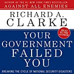 Your Government Failed You: Breaking the Cycle of National Security Disasters   Richard A. Clarke