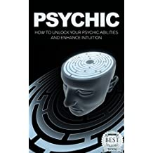 Psychic: How to Unlock Your Psychic Abilities and Enhance Intuition (Psychic, Psychic for Beginners, Psychic Development, Intuitive, Clairvoyance, Book 1)