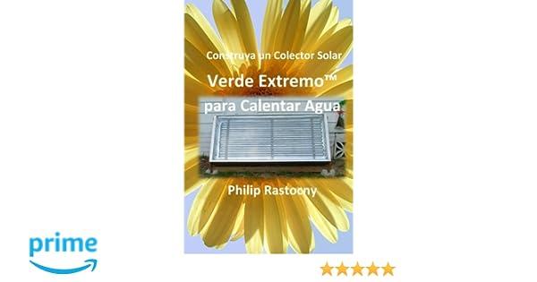 Construya un Colector Solar Verde ExtremoTM para Calentar Agua (Spanish Edition): Philip Rastocny, Rafael Larios Nossiff: 9780985408138: Amazon.com: Books