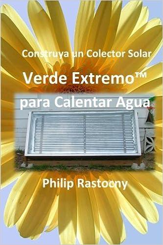 Construya un Colector Solar Verde ExtremoTM para Calentar Agua: Amazon.es: Philip Rastocny, Rafael Larios Nossiff: Libros