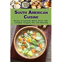 South American Cuisine: Recipes of Argentina, Bolivia, Brazil, Chile, Columbia, Paraguay, Peru, and Venezuela