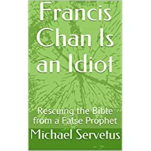 Francis Chan Is an Idiot: Rescuing the Bible from a False Prophet
