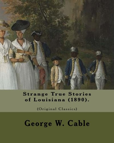 Strange True Stories of Louisiana (1890). By: George W. Cable   (Original Class: George Washington Cable (October 12, 1844 – January 31, 1925) was an ... life in his native New Orleans, Louisiana. pdf