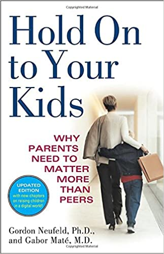 'Hold on to Your Kids: Why Parents Need to Matter More Than Peers' by Gordon Neufeld