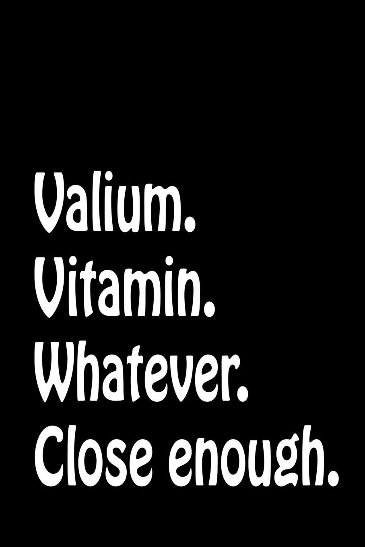 Valium. Vitamin. Whatever. Close Enough.: Funny Sarcastic ...