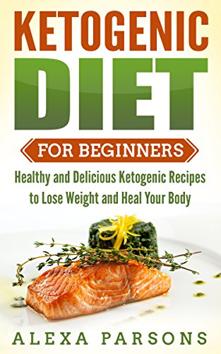 Ketogenic Diet for Beginners: Healthy and Delicious Ketogenic Recipes to Lose Weight and Heal Your Body by Alexa Parsons