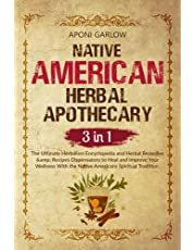 NATIVE AMERICAN HERBAL APOTHECARY: 3 BOOKS IN 1: The Ultimate Encyclopedia and Herbal Remedies & Recipes Dispensatory to Help and Improve Your Wellness With the Native Americans Spiritual Tradition.