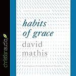 Habits of Grace: Enjoying Jesus Through the Spiritual Disciplines | David Mathis
