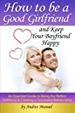 How to Be a Good Girlfriend and Keep Your Boyfriend Happy: An Essential Guide to Being the Perfect Girlfriend and Creating a Successful Relationship