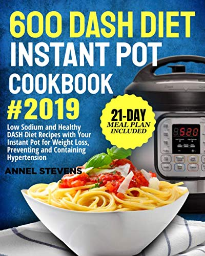 600 DASH Diet Instant Pot Cookbook 2019: Low Sodium and Healthy DASH Diet Recipes with Your Instant Pot for Weight Loss, Preventing and Containing Hypertension (21-Day Meal Plan Included)