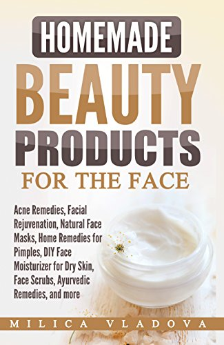 Homemade Beauty Products for the Face: Acne Remedies, Facial Rejuvenation, Natural Face Masks, Home Remedies for Pimples, DIY Face Moisturizer for Dry (DIY Homemade Beauty Products Book 2)
