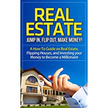 Real Estate: Jump In, Flip Out, Make Money! - A How-To Guide on Real Estate, Flipping Houses, and Investing your Money to Become a Millionaire