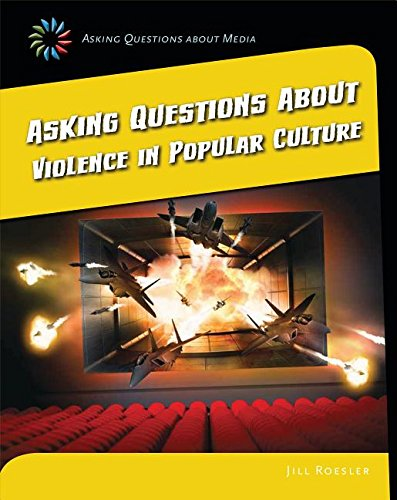 Asking Questions About Violence in Popular Culture (21st Century Skills Library: Asking Questions About Media)