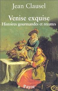 Venise exquise : Histoires gourmandes et recettes par Jean Clausel