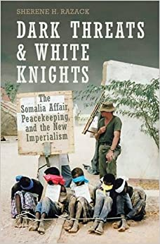 Dark Threats and White Knights: The Somalia Affair, Peacekeeping, and the New Imperialism (Heritage)