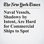 Naval Vessels, Shadowy by Intent, Are Hard for Commercial Ships to Spot | Keith Bradsher,Hannah Beech