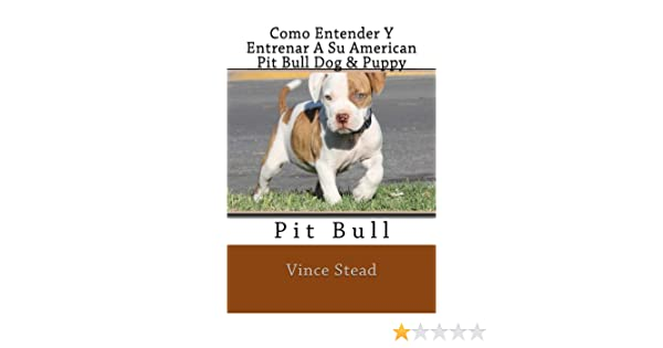 Como Entender Y Entrenar A Su American Pit Bull Dog & Puppy eBook: Vince Stead: Amazon.es: Tienda Kindle