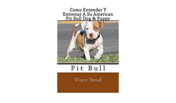 Como Entender Y Entrenar A Su American Pit Bull Dog & Puppy (Spanish Edition) - Kindle edition by Vince Stead. Crafts, Hobbies & Home Kindle eBooks ...