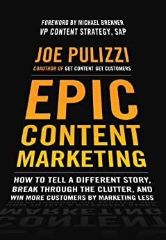 Epic Content Marketing: How to Tell a Different Story, Break through the Clutter, and Win More Customers by Marketing Less: How to Tell a Different Story, ... and Win More Customers by Marketing Less by [Pulizzi, Joe]