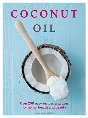 Coconut Oil: Over 200 easy recipes and uses for home, health and beauty (Health And Beauty Uses For Coconut Oil)