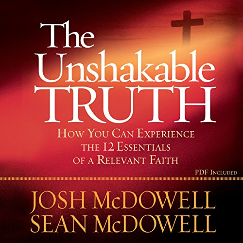 The Unshakable Truth: How You Can Experience the 12 Essentials of a Relevant Faith