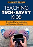 Teaching Tech-Savvy Kids: Bringing Digital Media Into the Classroom, Grades 5-12