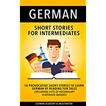 German: Short Stories For Intermediates - 10 Provocative Short Stories to Learn German By Reading Fun Tales - Including Lists of Vocabulary & Detailed Quizzes