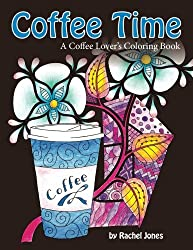 Coffee Time: A Coffee Lovers Coloring Book For Stress Relief and Relaxation (Whimsical Refreshments) (Volume 3)