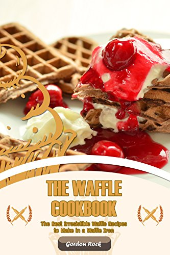 The Waffle Cookbook: The Best Irresistible Waffle Recipes to Make in a Waffle Iron by Gordon Rock