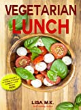 Vegetarian Lunch: 30 Healthy, Delicious & Balanced Recipes (Vegetarian Life Book 2)