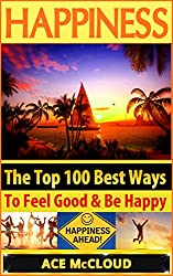 Happiness: The Top 100 Best Ways To Feel Good & Be Happy (How To Be Happy, Happines & Joy, Stress Relief, Being Happy)