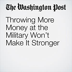 Throwing More Money at the Military Won't Make It Stronger