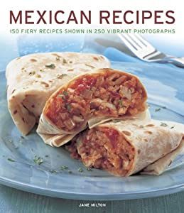 Mexican Recipes: 150 Fiery Recipes Shown In 250 Vibrant Photographs by Jane Milton (2013-05-23)