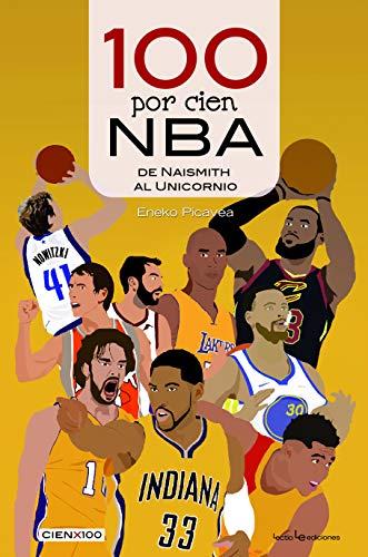 100 por cien NBA: De Naismith al Unicornio: 31 (Cien x 100) por Eneko Picavea Barandiaran