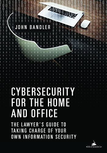 Cybersecurity for the Home and Office: The Lawyer's Guide to Taking Charge of Your Own Information Security (The Law In Computers Using Office)