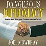 Dangerous Diplomacy: How the State Department Threatens America's Security | Joel Mowbray