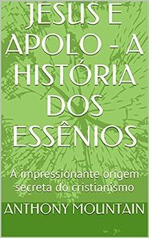JESUS E APOLO - A HISTÓRIA DOS ESSÊNIOS: A impressionante origem secreta do cristianismo por [MOUNTAIN, ANTHONY]