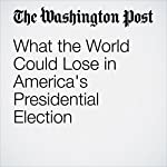 What the World Could Lose in America's Presidential Election   Fred Hiatt