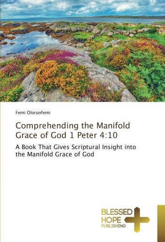 Comprehending the Manifold Grace of God 1 Peter 4:10: A Book That Gives Scriptural Insight into the Manifold Grace of God