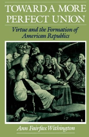 Toward a More Perfect Union: Virtue and the Formation of American Republics Ann Fairfax Withington