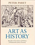 Art As History: Episodes in the Culture and Politics of Nineteenth-Century Germany, Peter Paret, 0691055416