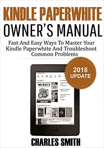 Kindle Paperwhite Owner's Manual: Fast And Easy Ways To Master Your Kindle Paperwhite And Troubleshoot Common Problems 2018 Update ()