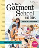 img - for Ms. Figgy s Garment School for Girls: Learn to Sew 15 Classic Pieces   Tweens and Teens Sizes 10 16 book / textbook / text book