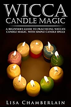 Wicca Candle Magic: A Beginner's Guide to Practicing Wiccan Candle Magic, with Simple Candle Spells (Wicca Books Book 3) by [Chamberlain, Lisa]