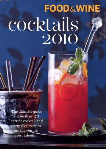 Food & Wine Cocktails 2010: The Ultimate Source for 160-Plus Terrific Cocktail & Party-Food Recipes from the World's Biggest Talents by Editors of Food & Wine