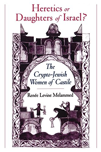 Heretics or Daughters of Israel?: The Crypto-Jewish Women of Castile