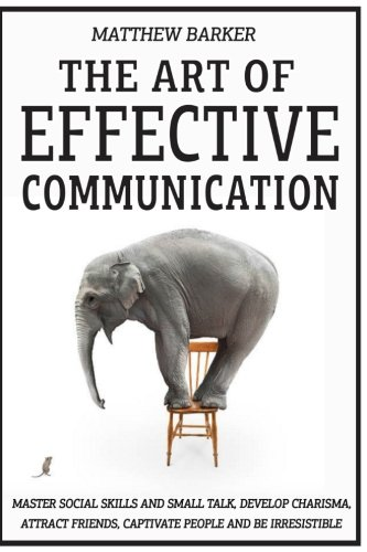Read Online The Art Of Effective Communication: Master Social Skills And Small Talk, Develop Charisma, Attract Friends, Captivate People And Be Irresistible - EFFORTLESSLY PDF ePub ebook