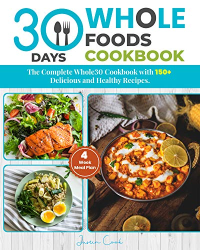 30 Days Whole Foods Cookbook: The Complete Whole30 Cookbook with-150+ Delicious and Healthy Recipes: 4-Week Meal Plan ( Included Pictures). por Justin Cook
