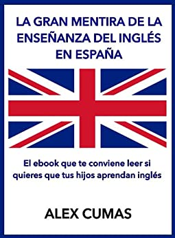 La gran mentira de la enseñanza del inglés en España: El ebook que te conviene leer si quieres que tus hijos aprendan inglés (Spanish Edition) by [Cumas, Alex]