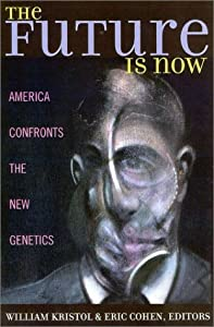 The Future is Now: America Confronts the New Genetics Kristol William, Eric Cohen, George J. Annas and Ronald Bailey